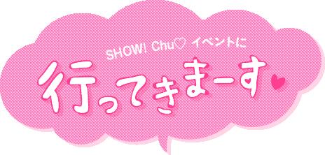 SHOW!Chu♡ イベントに行ってきまーす